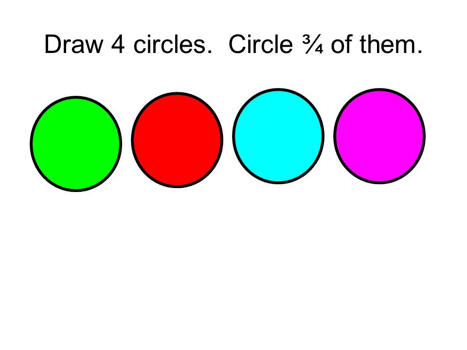 Draw 4 circles. Circle ¾ of them.