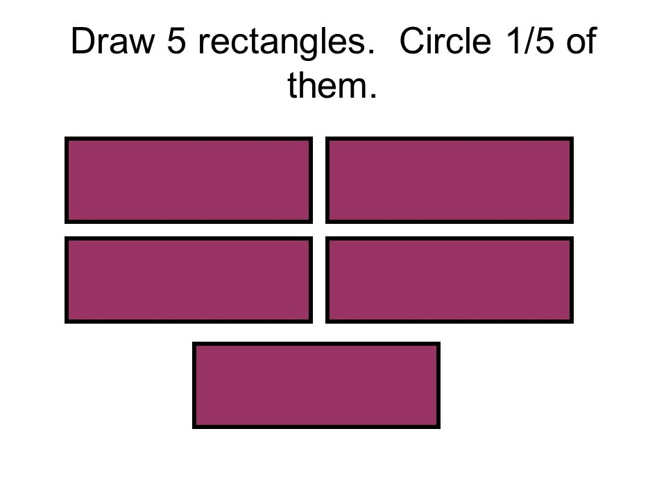 Draw 5 rectangles. Circle 1/5 of them.