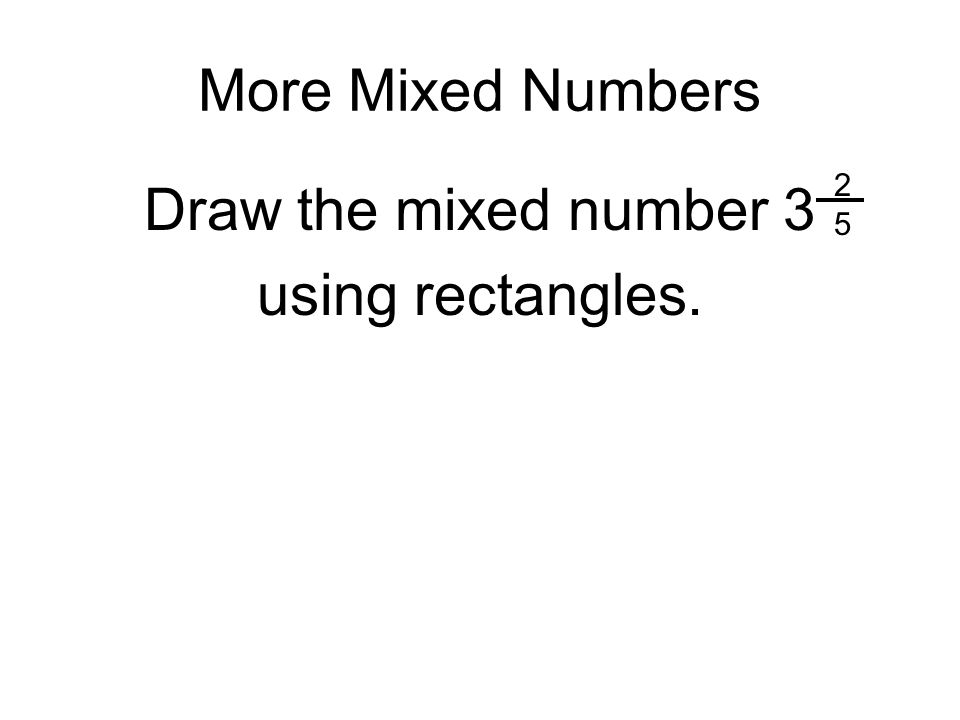 More Mixed Numbers 2 5 Draw the mixed number 3 using rectangles.
