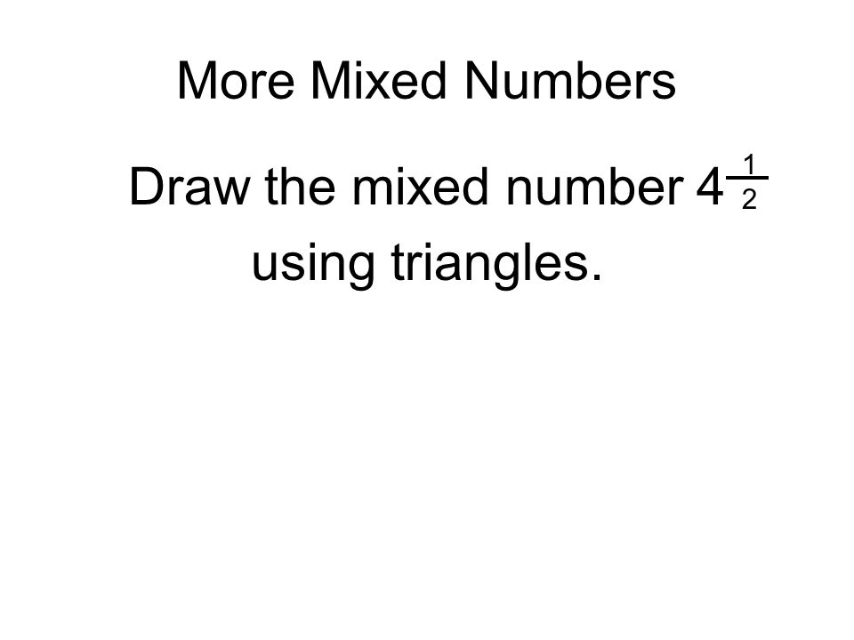 More Mixed Numbers 1 2 Draw the mixed number 4 using triangles.