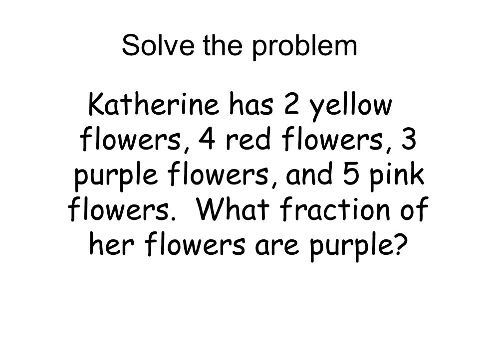Solve the problem Katherine has 2 yellow flowers, 4 red flowers, 3 purple flowers, and 5 pink flowers.