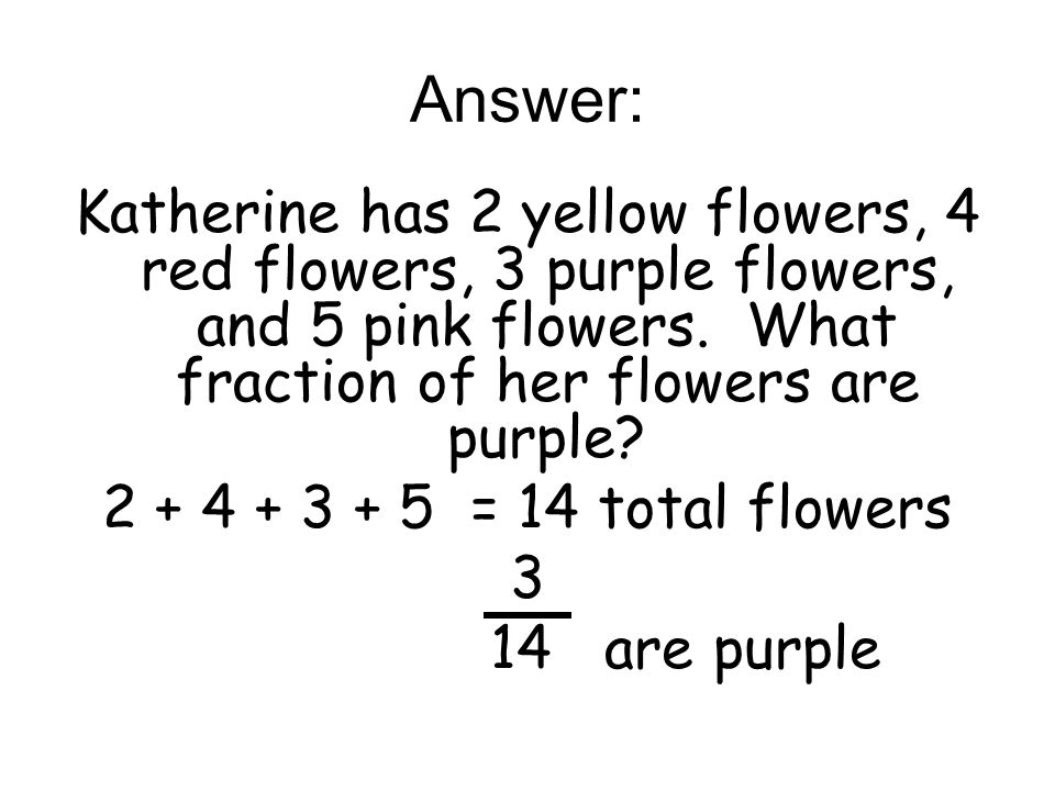 Answer: Katherine has 2 yellow flowers, 4 red flowers, 3 purple flowers, and 5 pink flowers. What fraction of her flowers are purple