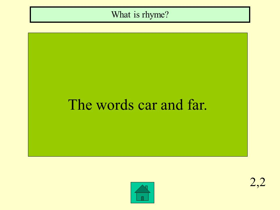 What is rhyme The words car and far. 2,2