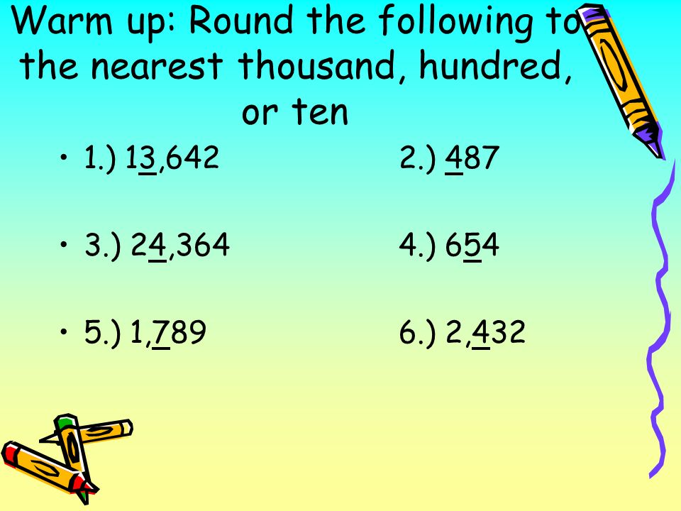 Warm up: Round the following to the nearest thousand, hundred, or ten