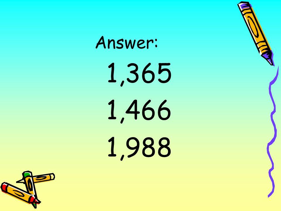 Answer: 1,365 1,466 1,988