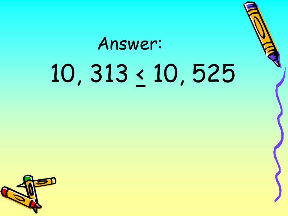 Answer: 10, 313 < 10, 525
