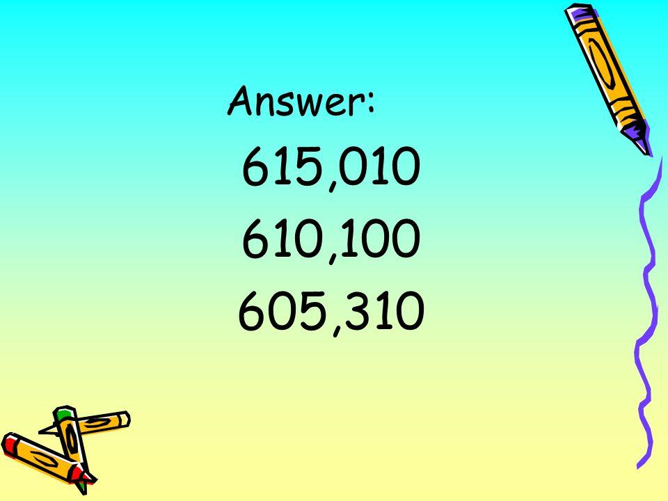 Answer: 615,010 610,100 605,310