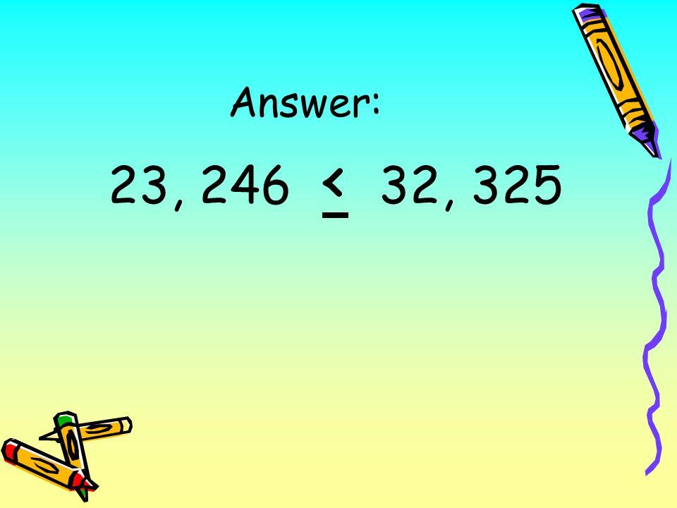 Answer: 23, 246 < 32, 325
