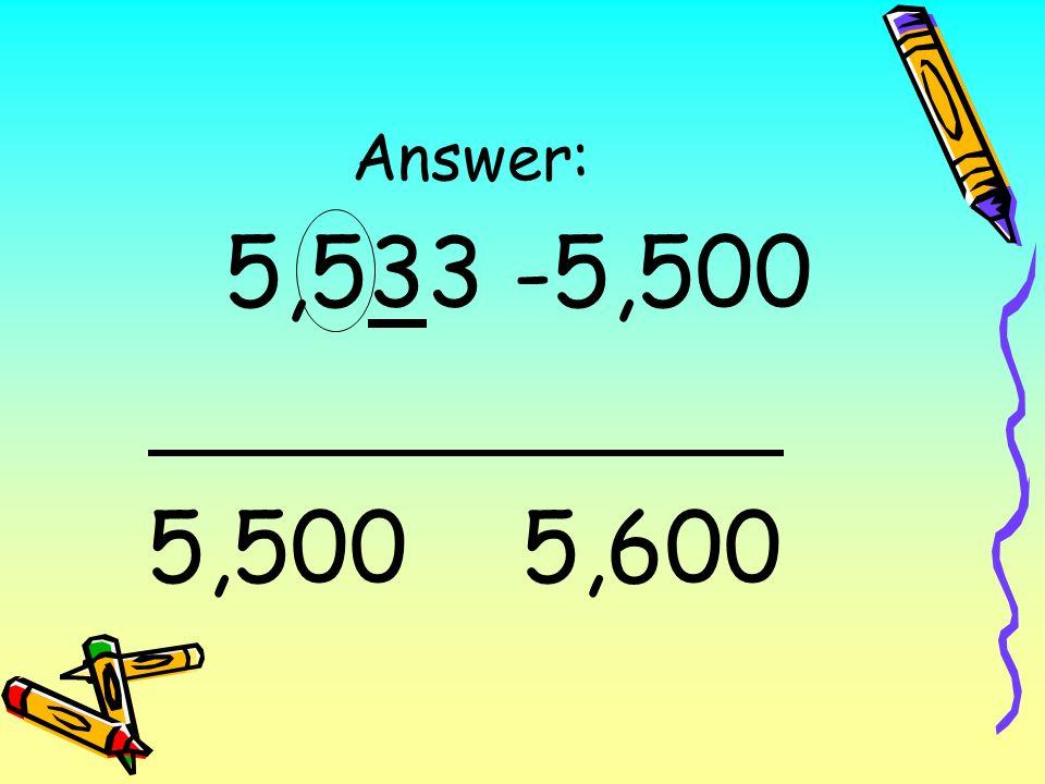 Answer: 5,533 -5,500 5,500 5,600
