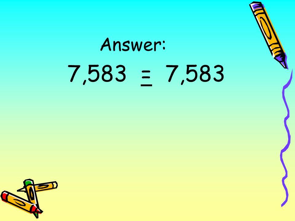 Answer: 7,583 = 7,583