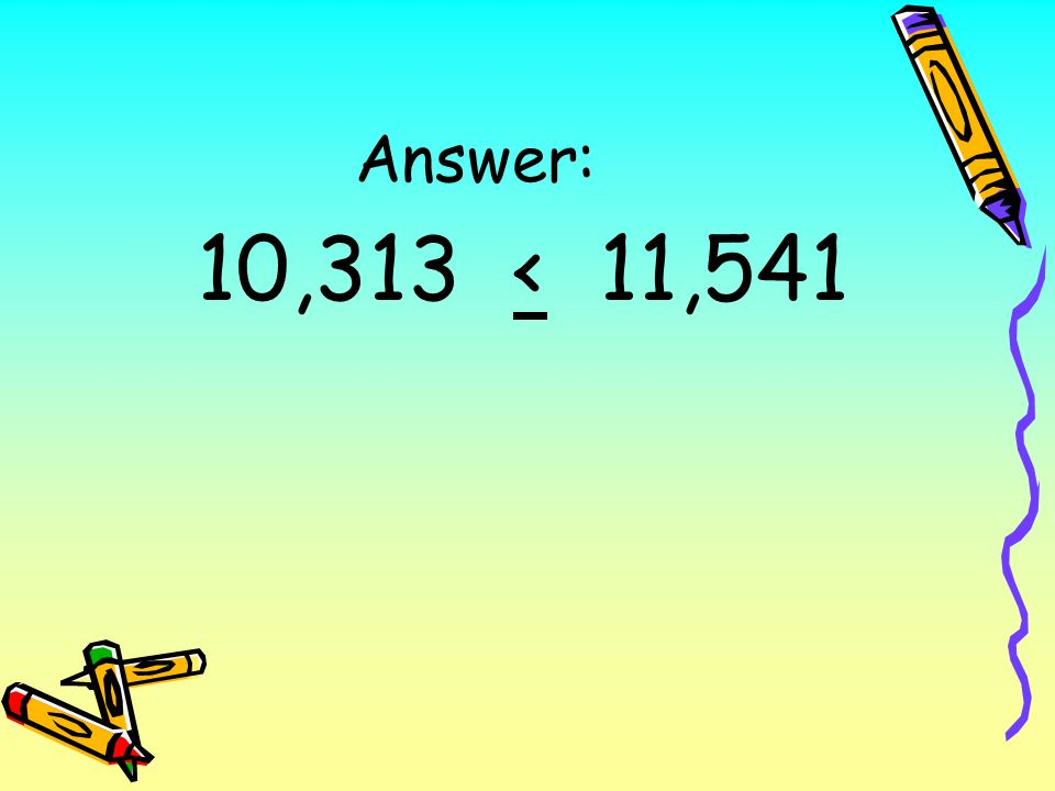 Answer: 10,313 < 11,541