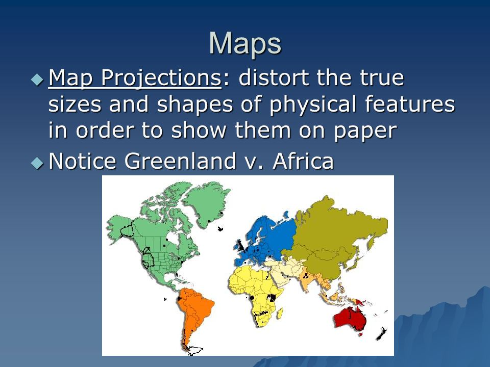 MapsMap Projections: distort the true sizes and shapes of physical features in order to show them on paper.