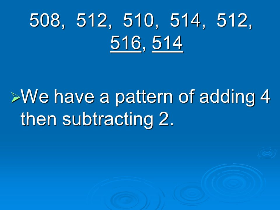 508, 512, 510, 514, 512, 516, 514 We have a pattern of adding 4 then subtracting 2.