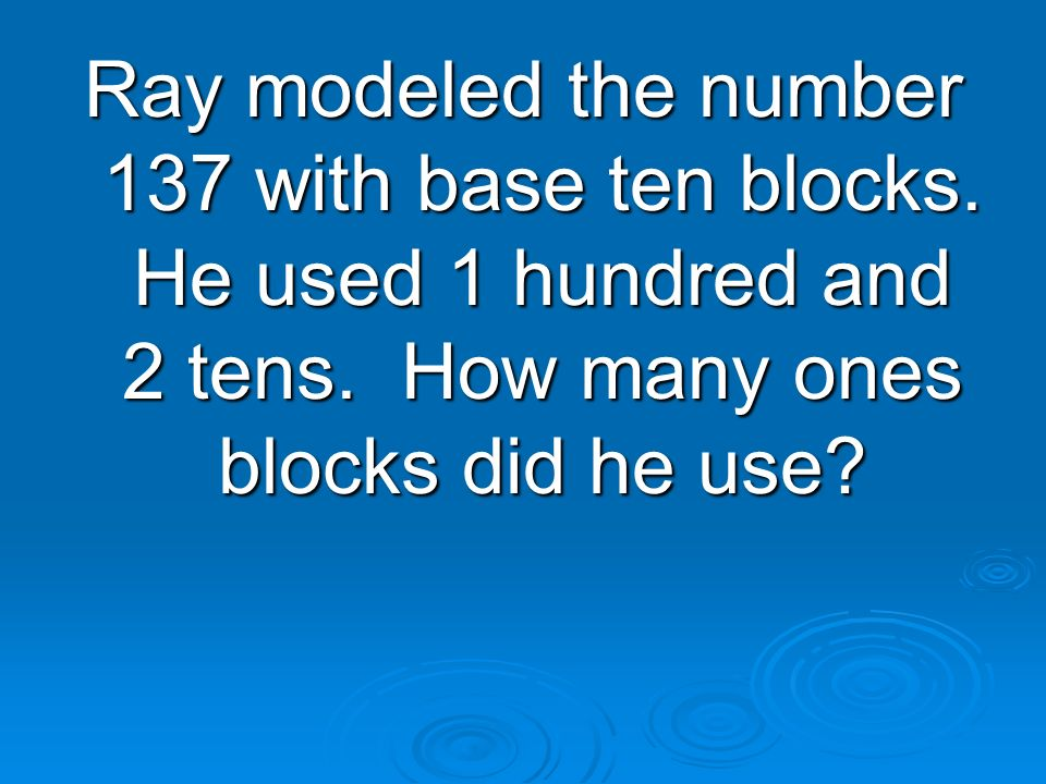 Ray modeled the number 137 with base ten blocks