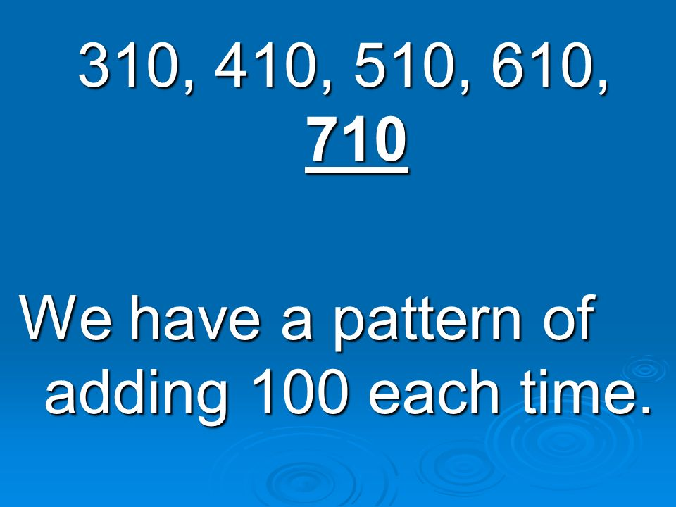 310, 410, 510, 610, 710 We have a pattern of adding 100 each time.