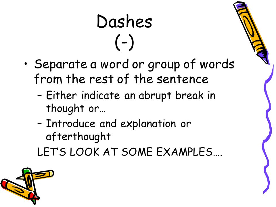 Dashes (-) Separate a word or group of words from the rest of the sentence. Either indicate an abrupt break in thought or…