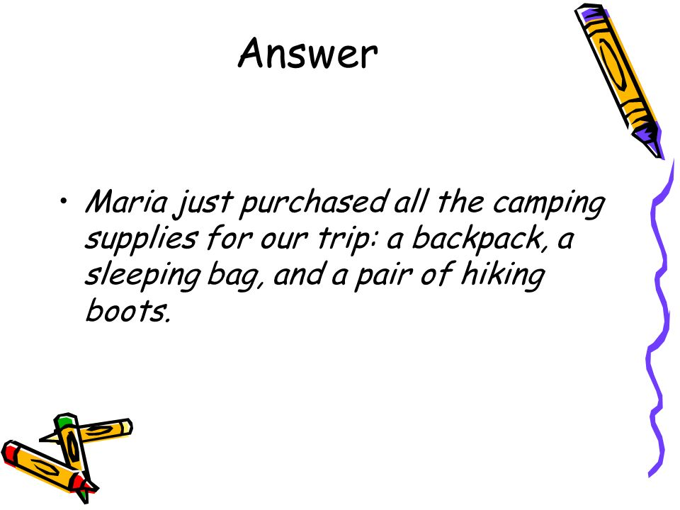 Answer Maria just purchased all the camping supplies for our trip: a backpack, a sleeping bag, and a pair of hiking boots.