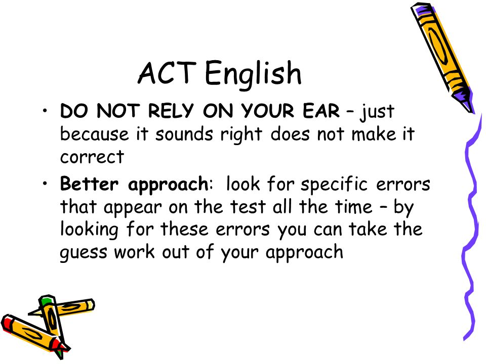 ACT English DO NOT RELY ON YOUR EAR – just because it sounds right does not make it correct.