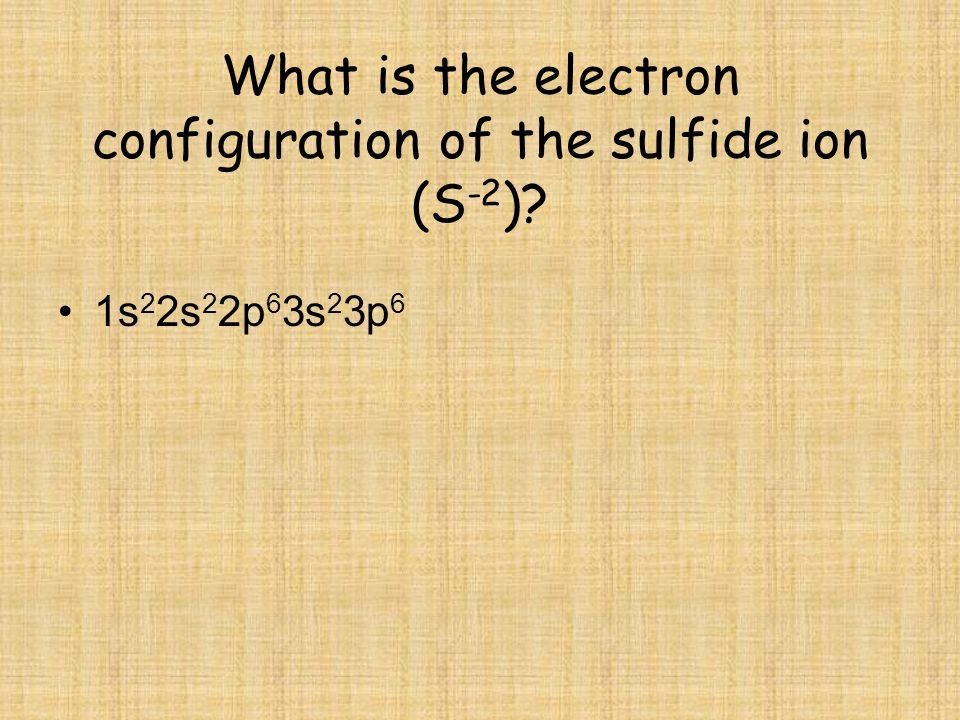 What is the electron configuration of the sulfide ion (S-2)