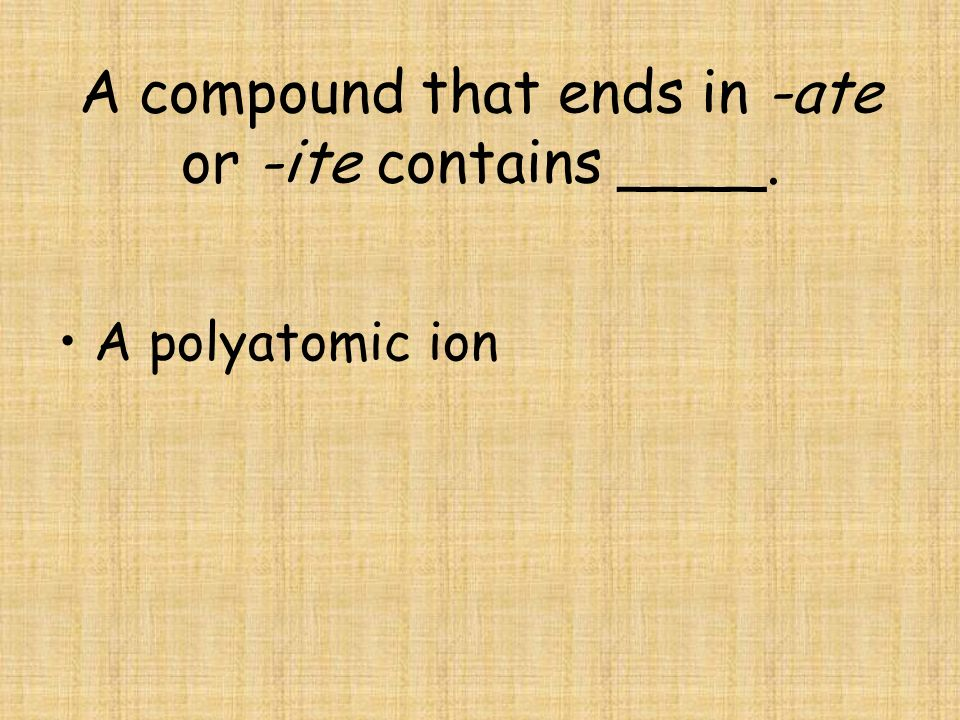 A compound that ends in -ate or -ite contains ____.