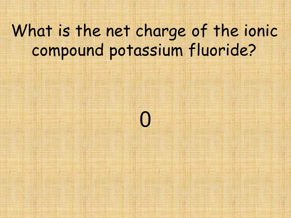 What is the net charge of the ionic compound potassium fluoride