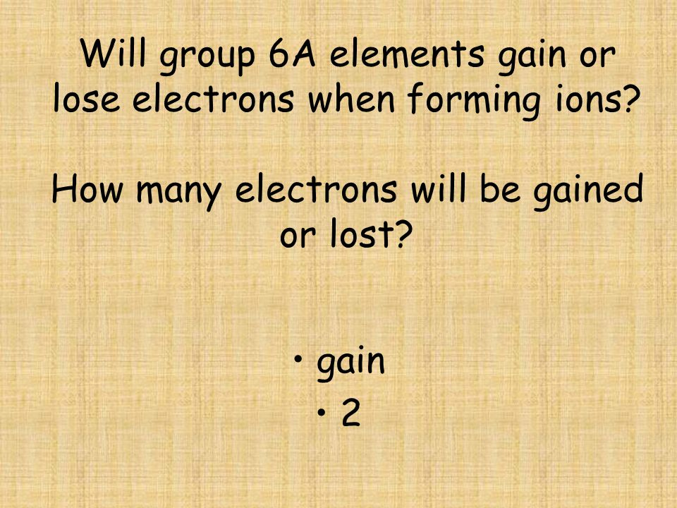 Will group 6A elements gain or lose electrons when forming ions