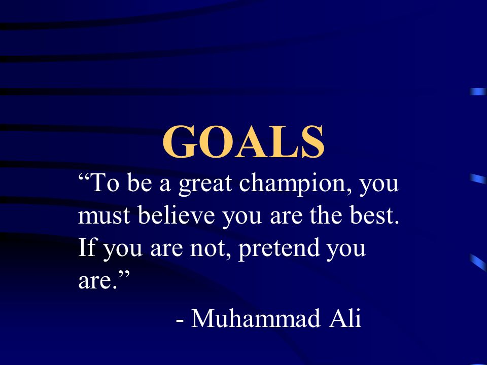 GOALS To be a great champion, you must believe you are the best. If you are not, pretend you are.