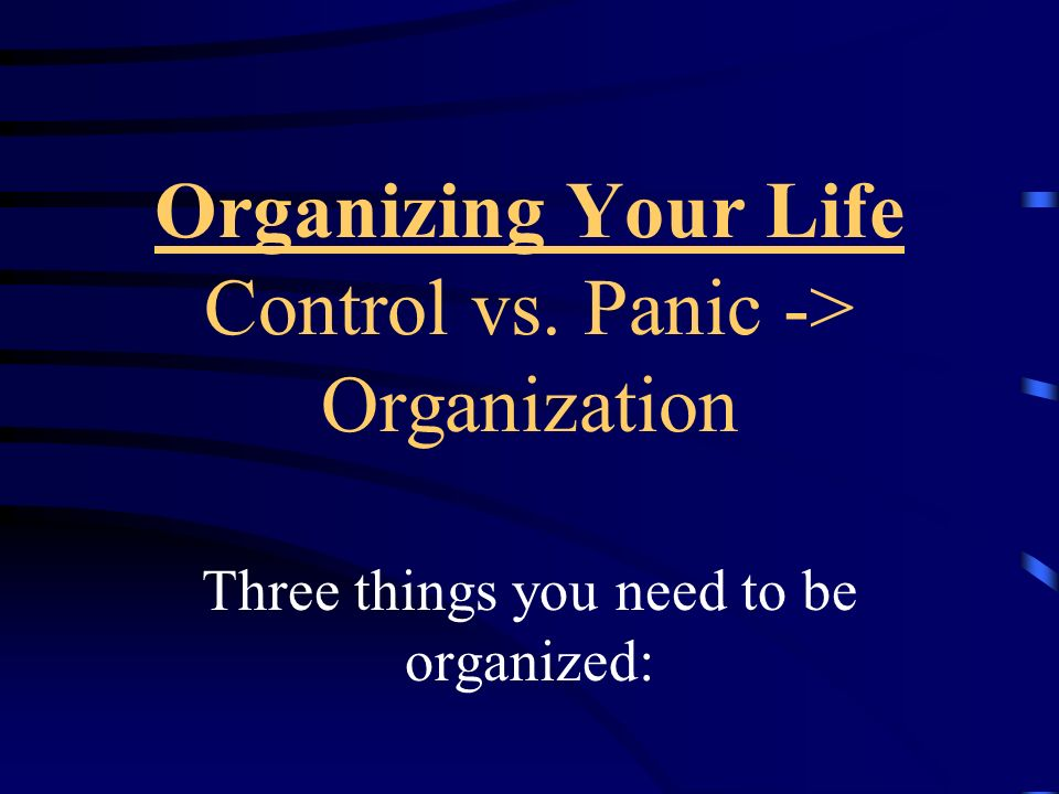 Organizing Your Life Control vs. Panic -> Organization