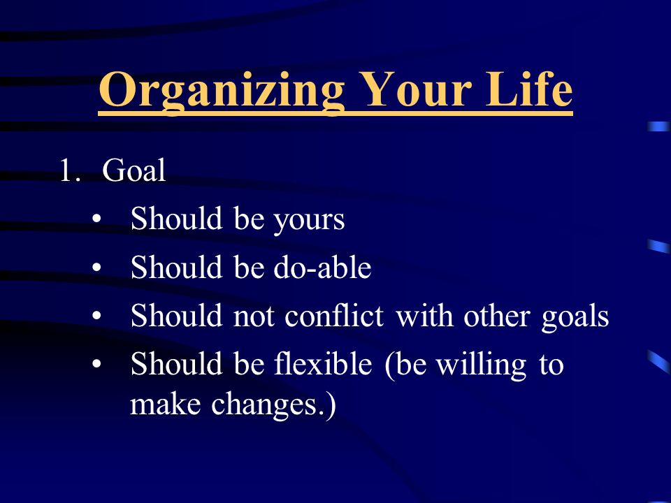 Organizing Your Life Goal Should be yours Should be do-able