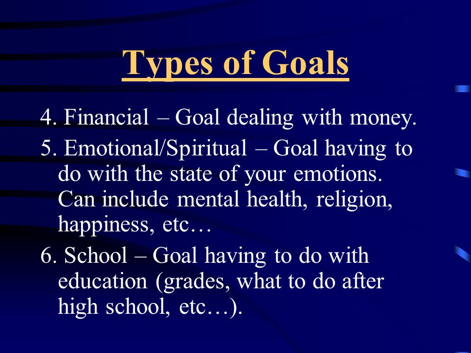 Types of Goals 4. Financial – Goal dealing with money.