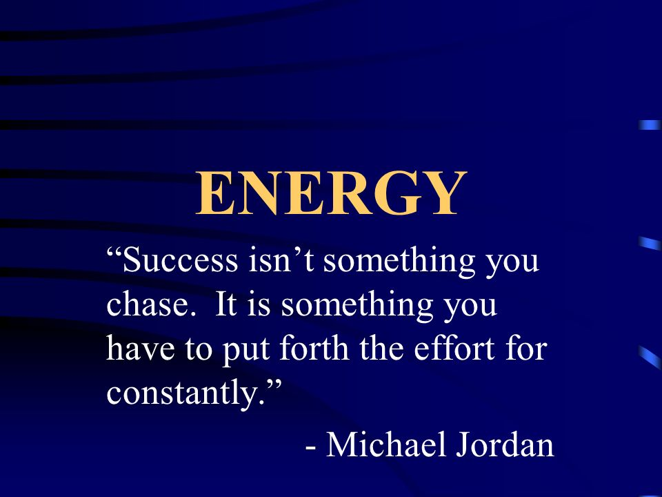 ENERGY Success isn't something you chase. It is something you have to put forth the effort for constantly.