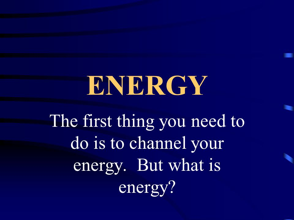 ENERGY The first thing you need to do is to channel your energy. But what is energy