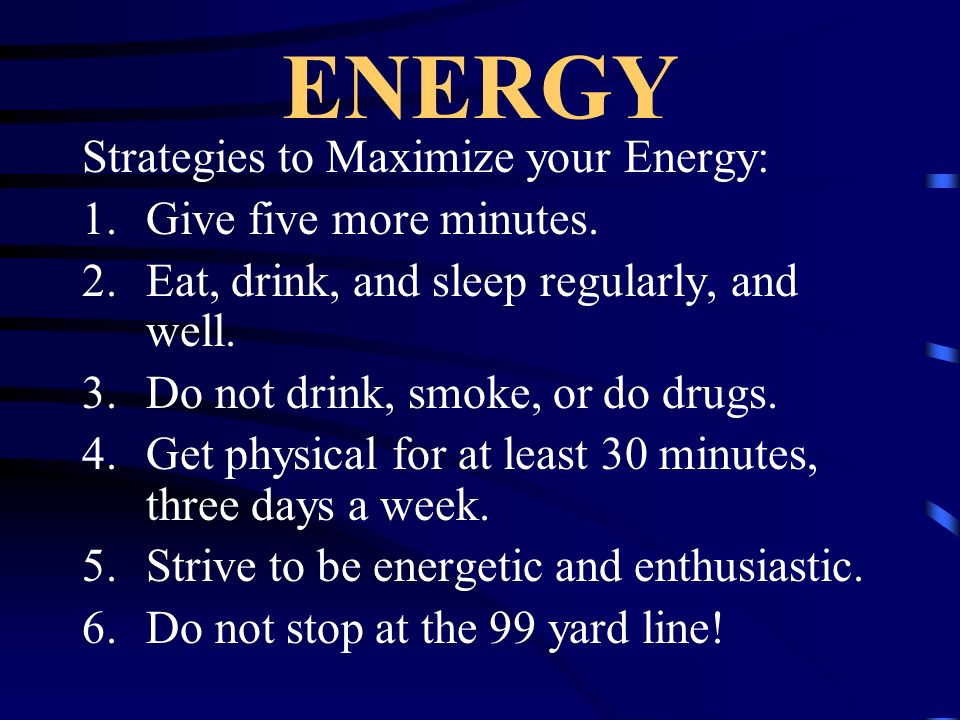 ENERGY Strategies to Maximize your Energy: Give five more minutes.