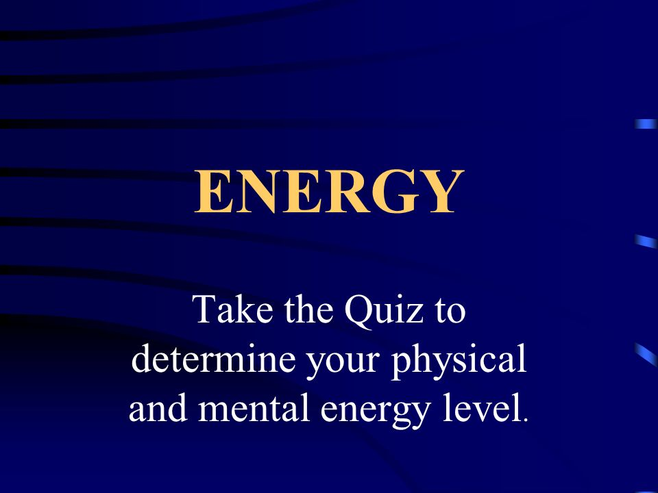 Take the Quiz to determine your physical and mental energy level.