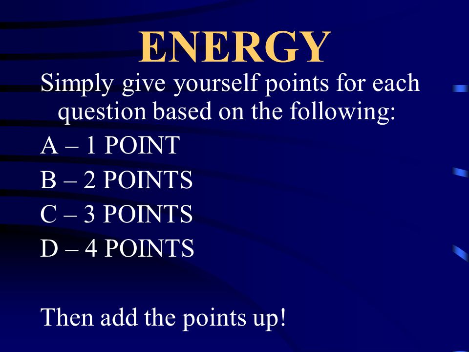 ENERGY Simply give yourself points for each question based on the following: A – 1 POINT. B – 2 POINTS.