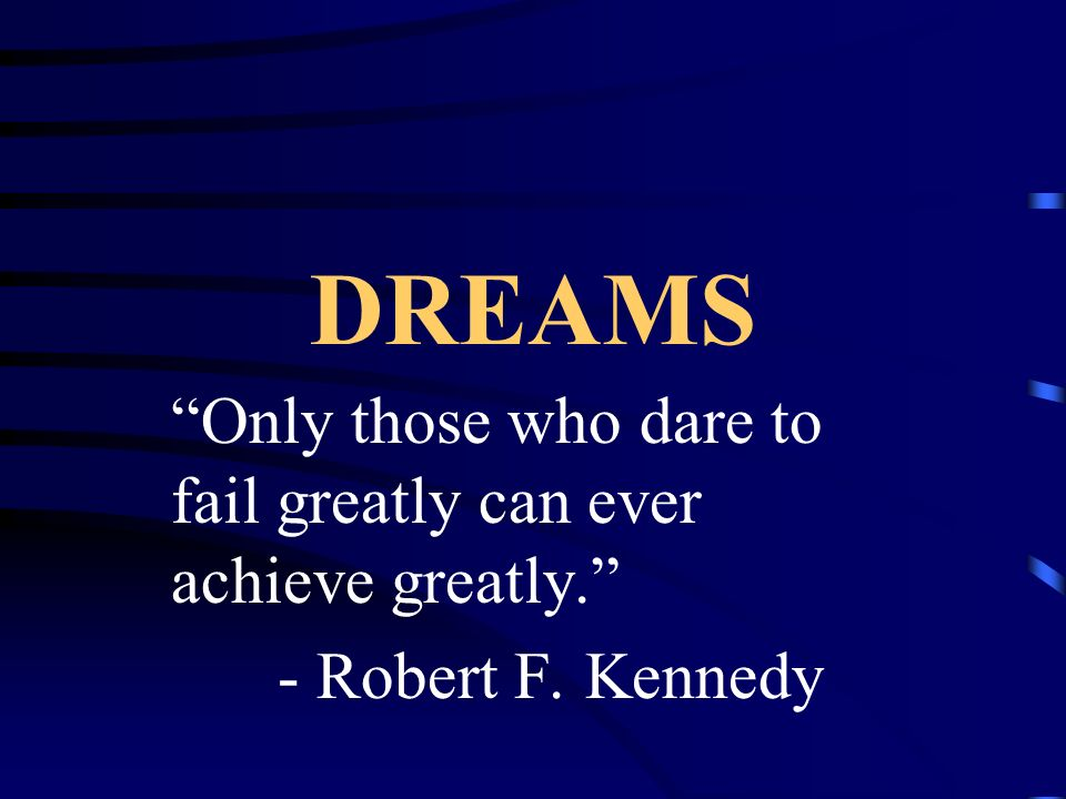 DREAMS Only those who dare to fail greatly can ever achieve greatly.