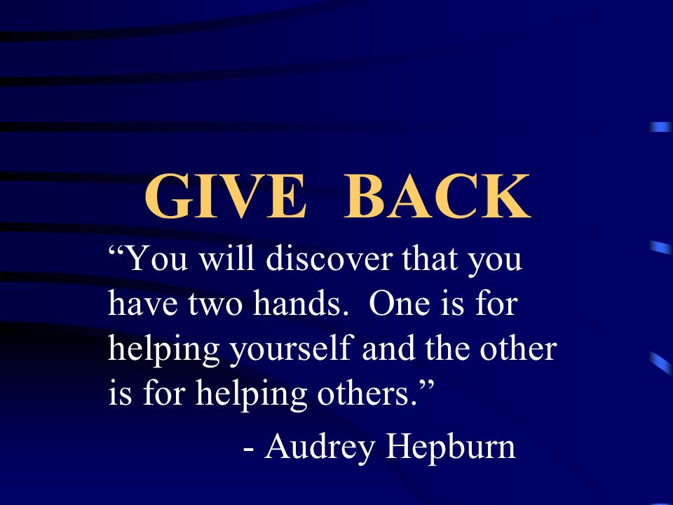 GIVE BACK You will discover that you have two hands. One is for helping yourself and the other is for helping others.