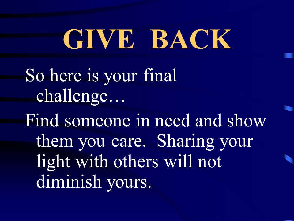 GIVE BACK So here is your final challenge…
