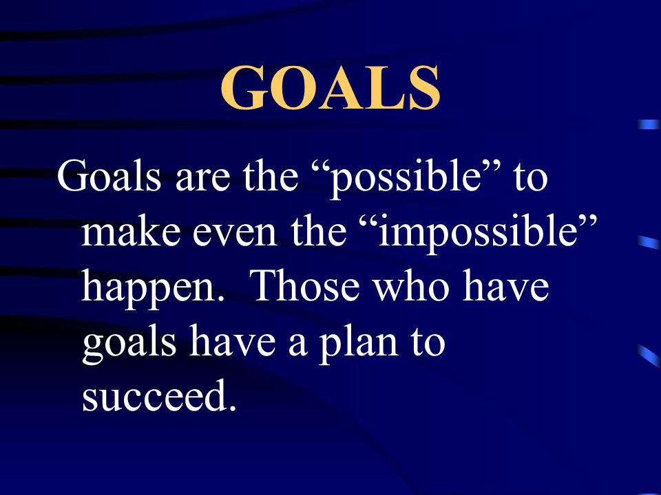 GOALS Goals are the possible to make even the impossible happen.
