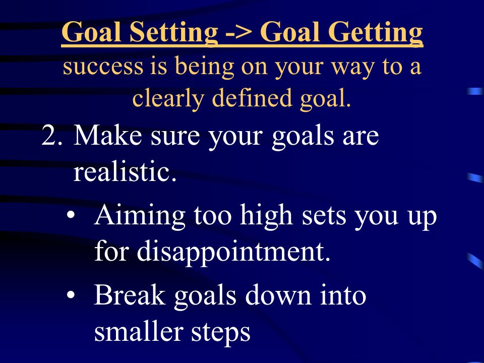 Make sure your goals are realistic.