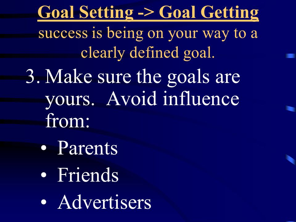 Make sure the goals are yours. Avoid influence from: