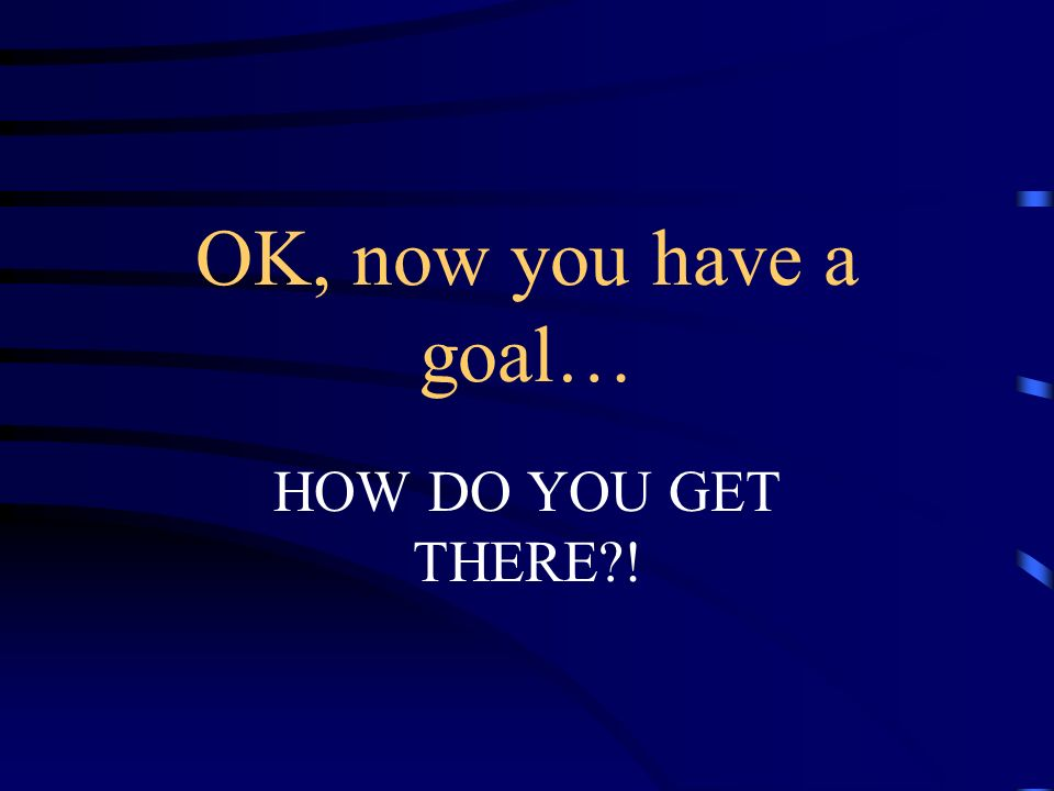 OK, now you have a goal… HOW DO YOU GET THERE !