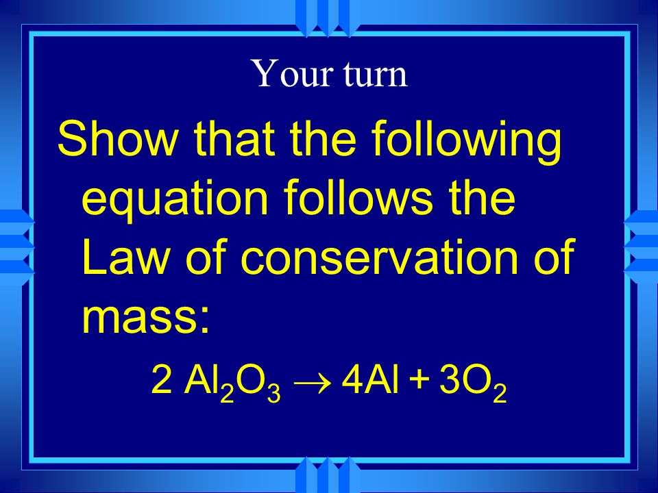 Your turn Show that the following equation follows the Law of conservation of mass: 2 Al2O3 ® 4Al + 3O2.