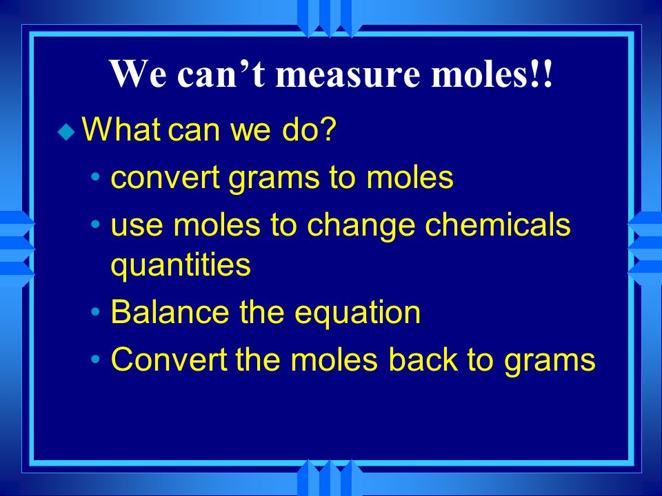 We can't measure moles!! What can we do convert grams to moles