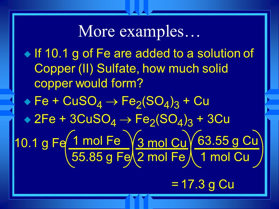 More examples… If 10.1 g of Fe are added to a solution of Copper (II) Sulfate, how much solid copper would form