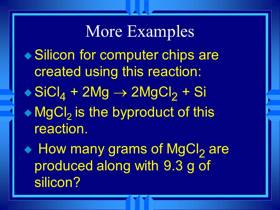 More Examples Silicon for computer chips are created using this reaction: SiCl4 + 2Mg ® 2MgCl2 + Si.