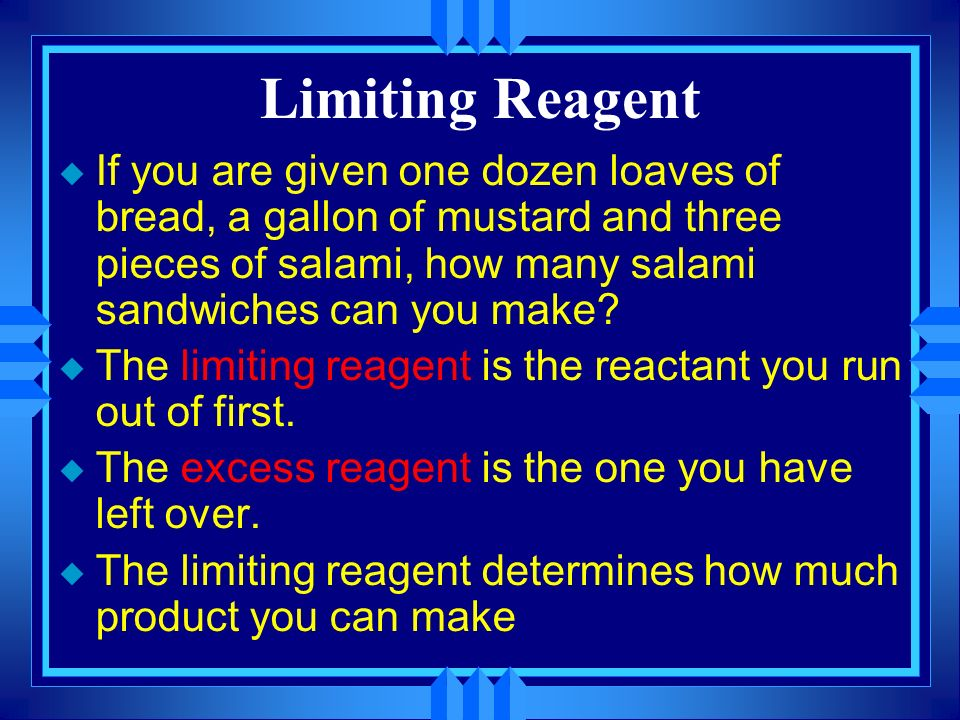 Limiting Reagent If you are given one dozen loaves of bread, a gallon of mustard and three pieces of salami, how many salami sandwiches can you make