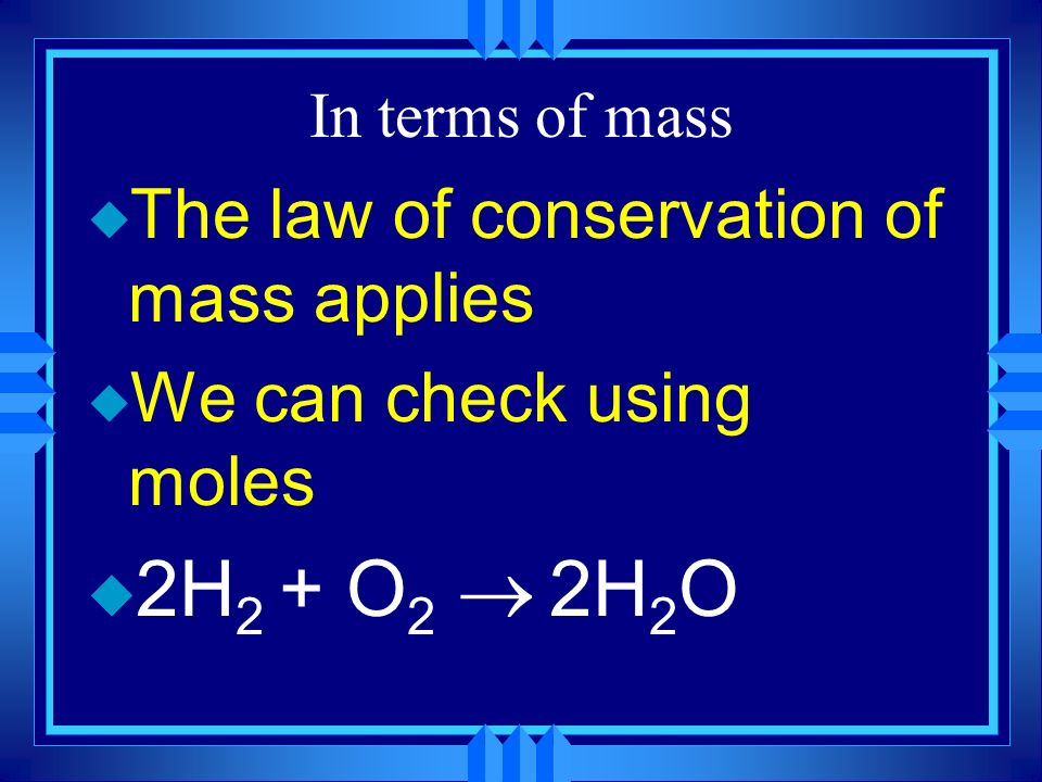 2H2 + O2 ® 2H2O The law of conservation of mass applies
