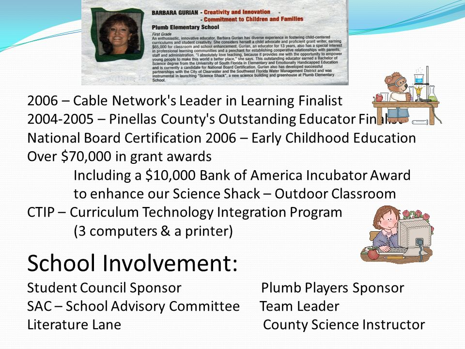 2006 – Cable Network s Leader in Learning Finalist 2004-2005 – Pinellas County s Outstanding Educator Finalist National Board Certification 2006 – Early Childhood Education Over $70,000 in grant awards Including a $10,000 Bank of America Incubator Award to enhance our Science Shack – Outdoor Classroom CTIP – Curriculum Technology Integration Program (3 computers & a printer) School Involvement: Student Council Sponsor Plumb Players Sponsor SAC – School Advisory Committee Team Leader Literature Lane County Science Instructor