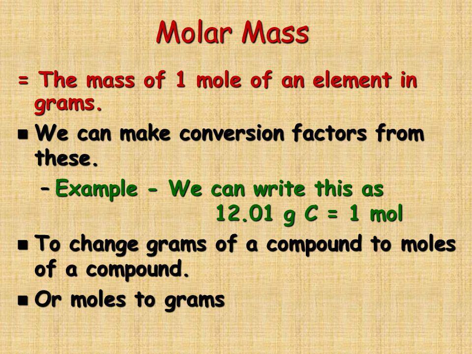Molar Mass = The mass of 1 mole of an element in grams.